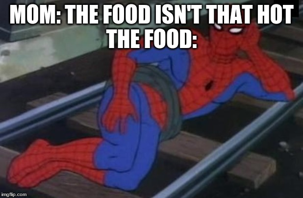 Sexy Railroad Spiderman | MOM: THE FOOD ISN'T THAT HOT THE FOOD: | image tagged in memes,sexy railroad spiderman,spiderman | made w/ Imgflip meme maker