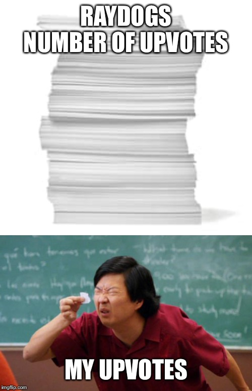 RAYDOGS NUMBER OF UPVOTES; MY UPVOTES | image tagged in tiny piece of paper,upvotes,raydog,memes | made w/ Imgflip meme maker