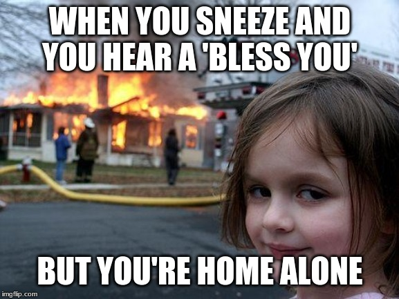 Disaster Girl |  WHEN YOU SNEEZE AND YOU HEAR A 'BLESS YOU'; BUT YOU'RE HOME ALONE | image tagged in memes,disaster girl | made w/ Imgflip meme maker