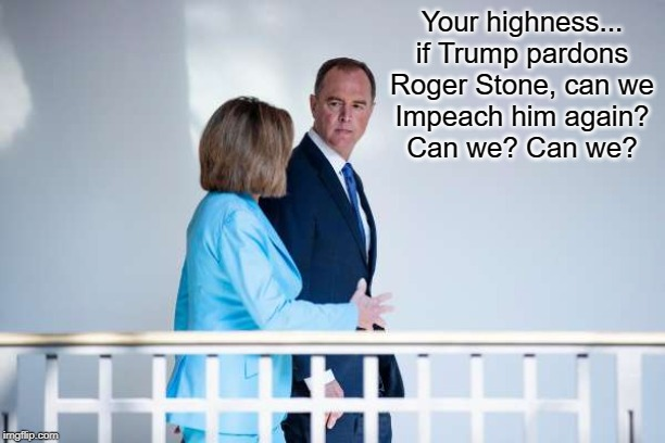 Nancy Plots with Nancy | Your highness... if Trump pardons Roger Stone, can we Impeach him again? Can we? Can we? | image tagged in adam schiff,nancy pelosi,roger stone,dondld trump,pardons | made w/ Imgflip meme maker