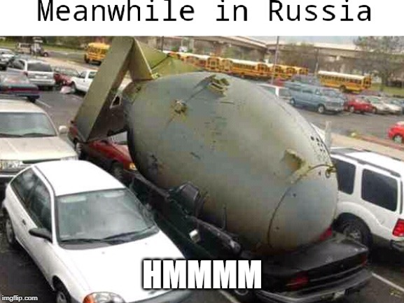 HMMMM | image tagged in meanwhile in russia,memes,bomb,cars | made w/ Imgflip meme maker