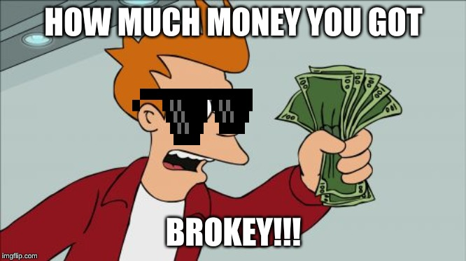 Shut Up And Take My Money Fry |  HOW MUCH MONEY YOU GOT; BROKEY!!! | image tagged in memes,shut up and take my money fry | made w/ Imgflip meme maker