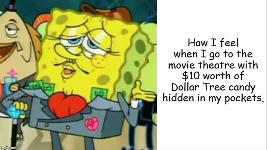 True Story |  How I feel when I go to the movie theatre with $10 worth of Dollar Tree candy hidden in my pockets. | image tagged in white screen,dollar tree,spongebob,memes,true story | made w/ Imgflip meme maker