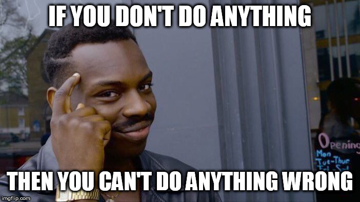YAY LAZINESS!!!! |  IF YOU DON'T DO ANYTHING; THEN YOU CAN'T DO ANYTHING WRONG | image tagged in memes,roll safe think about it,laziness,lazy,wrong,mistake | made w/ Imgflip meme maker