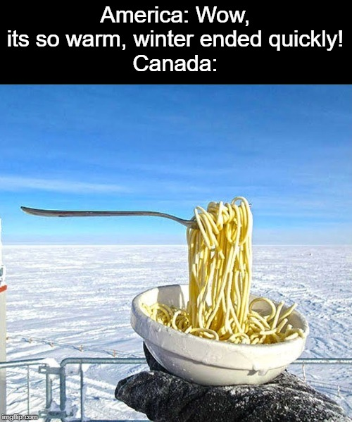 America: Wow, its so warm, winter ended quickly! Canada: | image tagged in america,canada,winter,noodles | made w/ Imgflip meme maker