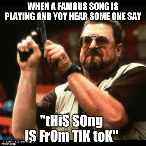 "Gun guy |  WHEN A FAMOUS SONG IS PLAYING AND YOY HEAR SOME ONE SAY; ""tHiS SOng iS FrOm TiK toK""; Made With Chicken Strips 