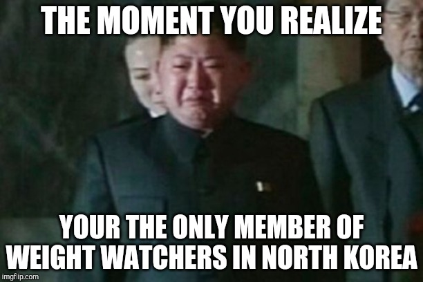 Kim Jong Un Sad |  THE MOMENT YOU REALIZE; YOUR THE ONLY MEMBER OF WEIGHT WATCHERS IN NORTH KOREA | image tagged in memes,kim jong un sad | made w/ Imgflip meme maker
