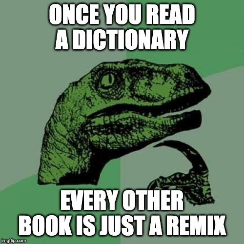 Philosoraptor |  ONCE YOU READ A DICTIONARY; EVERY OTHER BOOK IS JUST A REMIX | image tagged in memes,philosoraptor | made w/ Imgflip meme maker