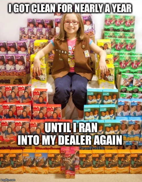 I'm such a sucker! |  I GOT CLEAN FOR NEARLY A YEAR; UNTIL I RAN INTO MY DEALER AGAIN | image tagged in girl scout cookies | made w/ Imgflip meme maker