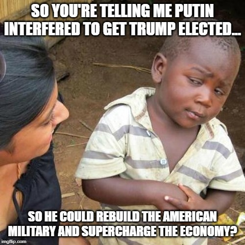 Well, when you put it THAT way.... |  SO YOU'RE TELLING ME PUTIN INTERFERED TO GET TRUMP ELECTED... SO HE COULD REBUILD THE AMERICAN MILITARY AND SUPERCHARGE THE ECONOMY? | image tagged in trump,putin,collusion hoax | made w/ Imgflip meme maker
