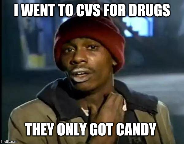 Y'all Got Any More Of That | I WENT TO CVS FOR DRUGS THEY ONLY GOT CANDY | image tagged in memes,y'all got any more of that | made w/ Imgflip meme maker