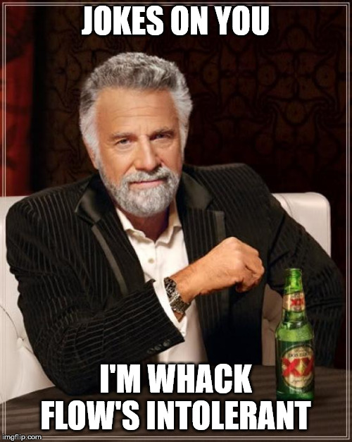JOKES ON YOU I'M WHACK FLOW'S INTOLERANT | image tagged in memes,the most interesting man in the world | made w/ Imgflip meme maker