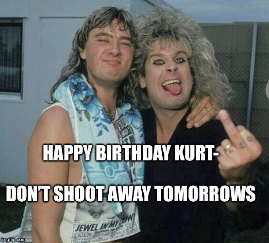 Happy birthday Kurt |  HAPPY BIRTHDAY KURT-; DON'T SHOOT AWAY TOMORROWS | image tagged in kurt cobain,birthday,nirvana,def leppard,ozzy osbourne | made w/ Imgflip meme maker
