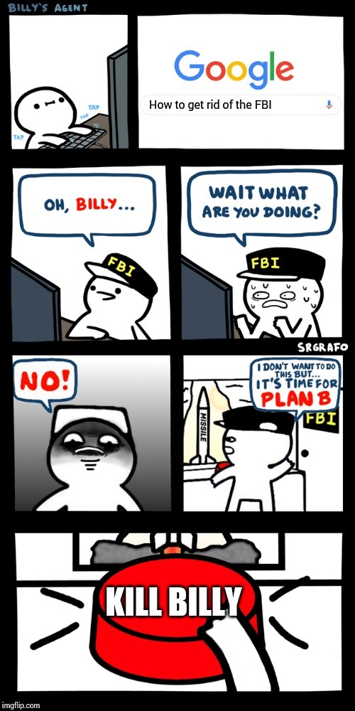 Billy's FBI agent plan B |  How to get rid of the FBI; KILL BILLY | image tagged in billys fbi agent plan b | made w/ Imgflip meme maker