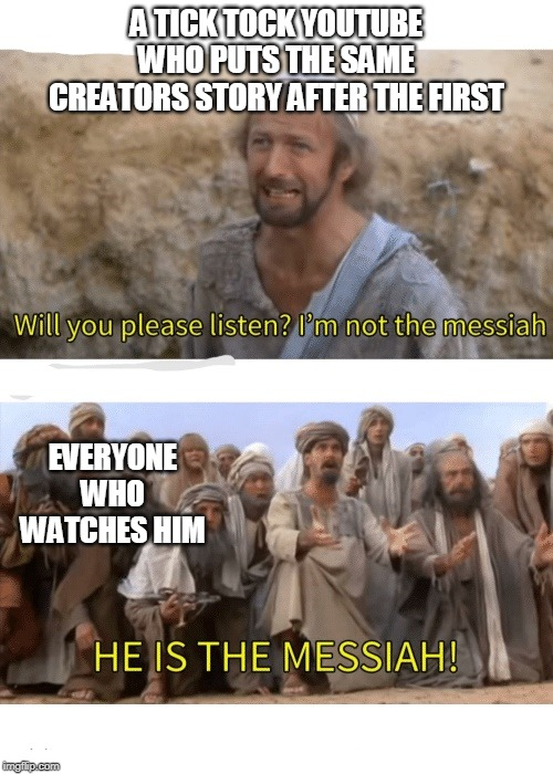 He is the messiah |  A TICK TOCK YOUTUBE WHO PUTS THE SAME CREATORS STORY AFTER THE FIRST; EVERYONE WHO WATCHES HIM | image tagged in he is the messiah | made w/ Imgflip meme maker
