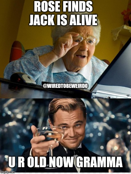 ROSE FINDS JACK IS ALIVE U R OLD NOW GRAMMA @WIREDTOBEWEIRDO | image tagged in memes,grandma finds the internet,titanic,leonardo dicaprio cheers,funny,funny memes | made w/ Imgflip meme maker