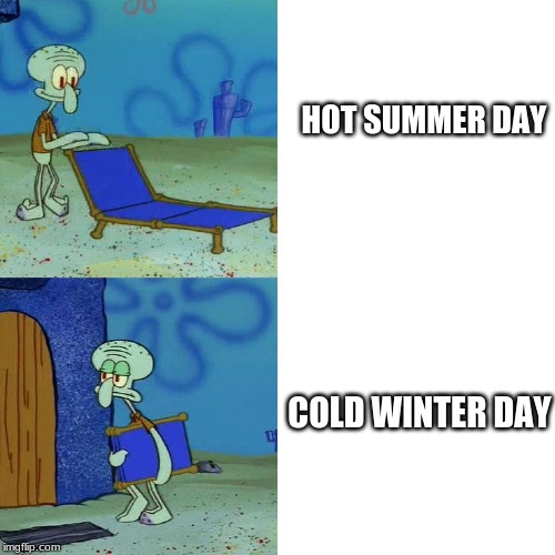 Squidward Weather meme |  HOT SUMMER DAY; COLD WINTER DAY | image tagged in squidward chair,squidward,so true memes | made w/ Imgflip meme maker