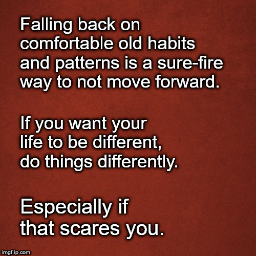 Change Old Patterns |  Falling back on comfortable old habits and patterns is a sure-fire way to not move forward. If you want your life to be different, do things differently. Especially if that scares you. | image tagged in quotes,inspirational,habits,moving on,self esteem | made w/ Imgflip meme maker
