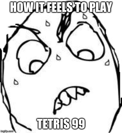 Sweaty Concentrated Rage Face |  HOW IT FEELS TO PLAY; TETRIS 99 | image tagged in memes,sweaty concentrated rage face | made w/ Imgflip meme maker