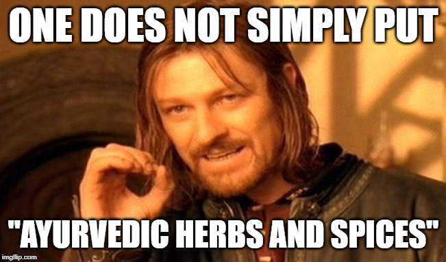 "One Does Not Simply | ONE DOES NOT SIMPLY PUT ""AYURVEDIC HERBS AND SPICES"" 