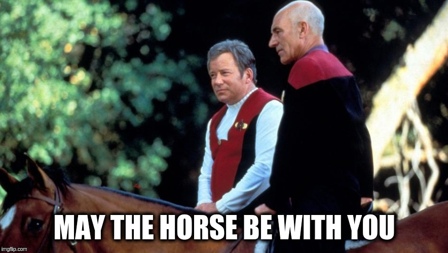 May the HORSE be with you | MAY THE HORSE BE WITH YOU | image tagged in star trek,star wars,the force,kirk,picard | made w/ Imgflip meme maker