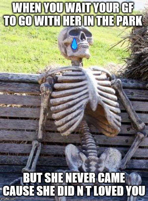 Waiting Skeleton | WHEN YOU WAIT YOUR GF  TO GO WITH HER IN THE PARK BUT SHE NEVER CAME CAUSE SHE DID N T LOVED YOU | image tagged in memes,waiting skeleton | made w/ Imgflip meme maker