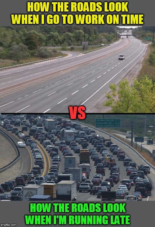 Every single time.... |  HOW THE ROADS LOOK WHEN I GO TO WORK ON TIME; VS; HOW THE ROADS LOOK WHEN I'M RUNNING LATE | image tagged in memes,traffic,traffic jam,late,work,highway | made w/ Imgflip meme maker