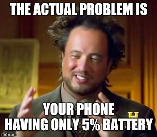 Ancient Aliens Meme | THE ACTUAL PROBLEM IS YOUR PHONE HAVING ONLY 5% BATTERY | image tagged in memes,ancient aliens | made w/ Imgflip meme maker