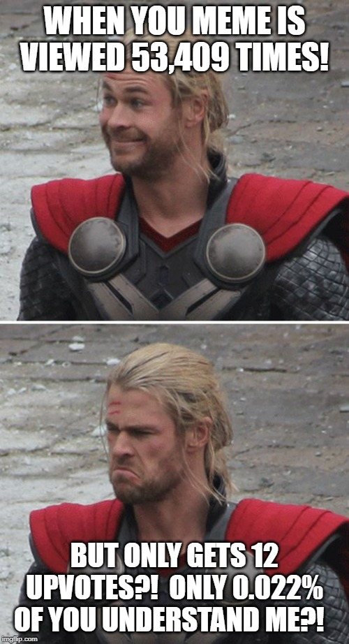 Thor happy then sad | WHEN YOU MEME IS VIEWED 53,409 TIMES! BUT ONLY GETS 12 UPVOTES?!  ONLY 0.022% OF YOU UNDERSTAND ME?! | image tagged in thor happy then sad | made w/ Imgflip meme maker