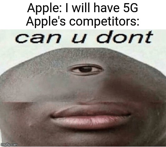 It's about Apple Inc. not having 5G. |  Apple: I will have 5G Apple's competitors: | image tagged in can u dont | made w/ Imgflip meme maker