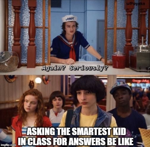 again? seriously? |  ASKING THE SMARTEST KID IN CLASS FOR ANSWERS BE LIKE | image tagged in again seriously | made w/ Imgflip meme maker
