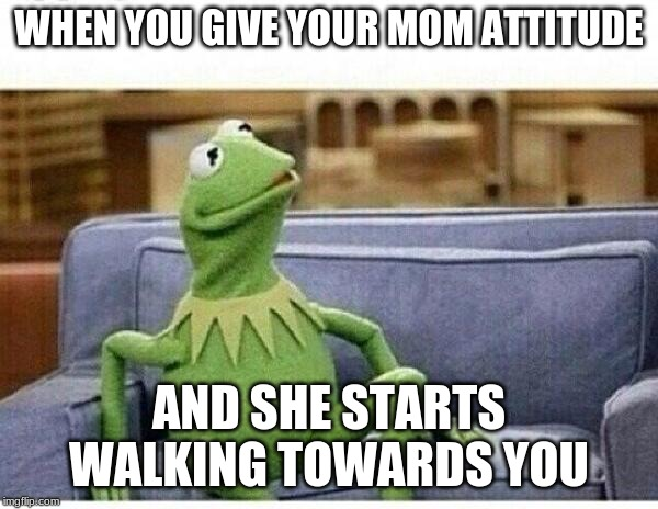 KERMIT |  WHEN YOU GIVE YOUR MOM ATTITUDE; AND SHE STARTS WALKING TOWARDS YOU | image tagged in kermit | made w/ Imgflip meme maker