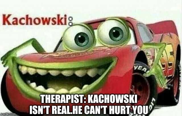 :; THERAPIST: KACHOWSKI ISN'T REAL.HE CAN'T HURT YOU | image tagged in mike wazowski,lightning mcqueen | made w/ Imgflip meme maker