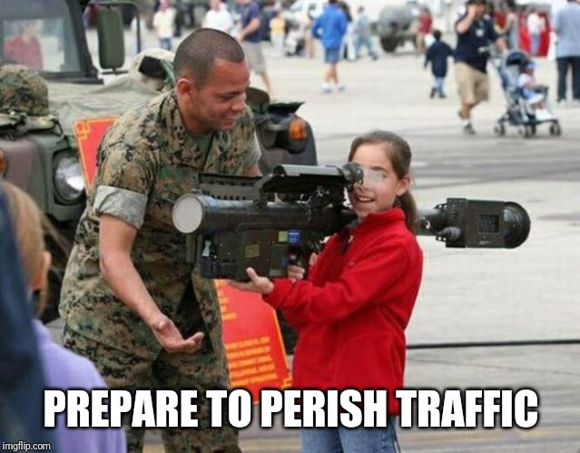 Little girl with rocket launcher | PREPARE TO PERISH TRAFFIC | image tagged in little girl with rocket launcher | made w/ Imgflip meme maker