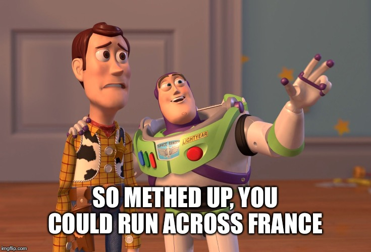 X, X Everywhere Meme | SO METHED UP, YOU COULD RUN ACROSS FRANCE | image tagged in memes,x x everywhere | made w/ Imgflip meme maker