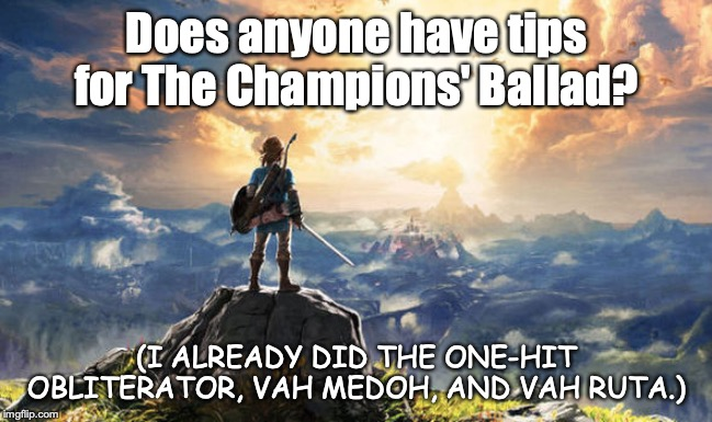 DLC tips |  Does anyone have tips for The Champions' Ballad? (I ALREADY DID THE ONE-HIT OBLITERATOR, VAH MEDOH, AND VAH RUTA.) | made w/ Imgflip meme maker
