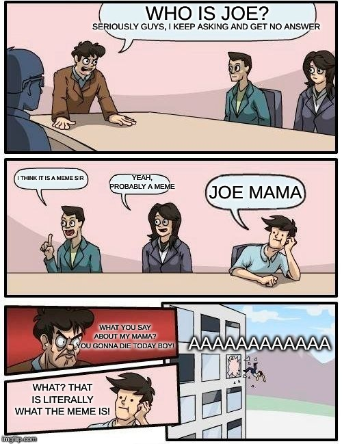 Boardroom Meeting Suggestion | WHO IS JOE? I THINK IT IS A MEME SIR YEAH, PROBABLY A MEME JOE MAMA SERIOUSLY GUYS, I KEEP ASKING AND GET NO ANSWER WHAT? THAT IS LITERALLY  | image tagged in memes,boardroom meeting suggestion | made w/ Imgflip meme maker