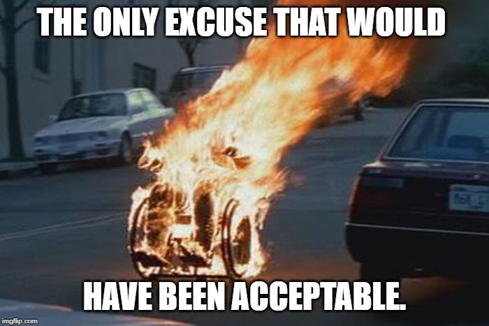 wheelchair |  THE ONLY EXCUSE THAT WOULD; HAVE BEEN ACCEPTABLE. | image tagged in wheelchair | made w/ Imgflip meme maker