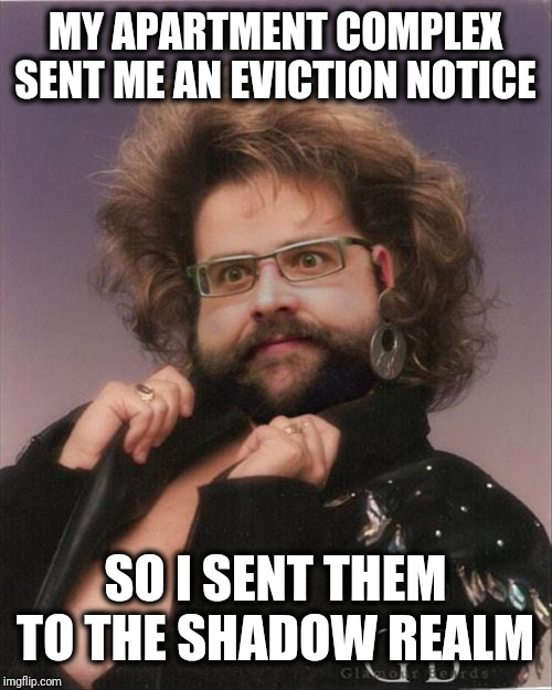 Eviction Notice |  MY APARTMENT COMPLEX SENT ME AN EVICTION NOTICE; SO I SENT THEM TO THE SHADOW REALM | image tagged in forgotten realm,eviction notice,funny,mental illness,magic,shadow realm | made w/ Imgflip meme maker