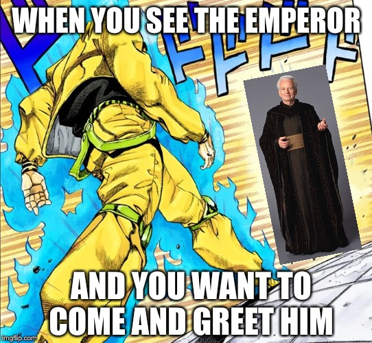 Dio walking |  WHEN YOU SEE THE EMPEROR; AND YOU WANT TO COME AND GREET HIM | image tagged in dio walking | made w/ Imgflip meme maker