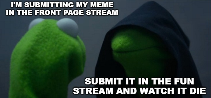 Evil Kermit | I'M SUBMITTING MY MEME IN THE FRONT PAGE STREAM SUBMIT IT IN THE FUN STREAM AND WATCH IT DIE | image tagged in memes,evil kermit | made w/ Imgflip meme maker