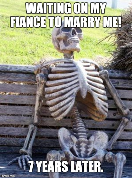 Waiting Skeleton | WAITING ON MY FIANCE TO MARRY ME! 7 YEARS LATER. | image tagged in memes,waiting skeleton | made w/ Imgflip meme maker
