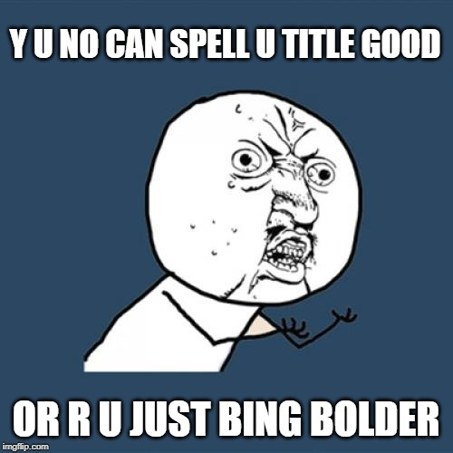 Y U NO CAN SPELL U TITLE GOOD OR R U JUST BING BOLDER | image tagged in memes,y u no | made w/ Imgflip meme maker