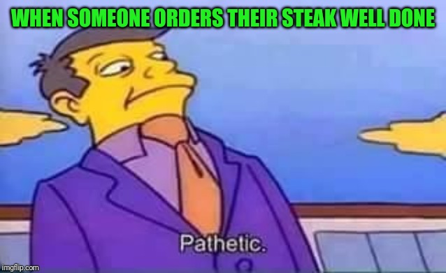 skinner pathetic |  WHEN SOMEONE ORDERS THEIR STEAK WELL DONE | image tagged in skinner pathetic | made w/ Imgflip meme maker