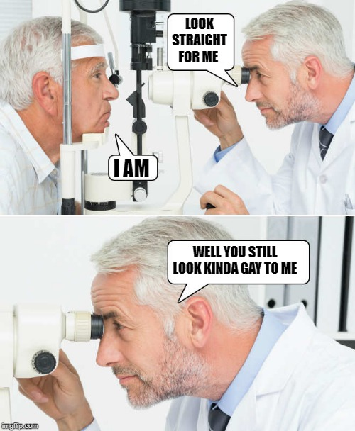 optometrist | LOOK STRAIGHT FOR ME I AM WELL YOU STILL LOOK KINDA GAY TO ME | image tagged in optometrist,funny | made w/ Imgflip meme maker