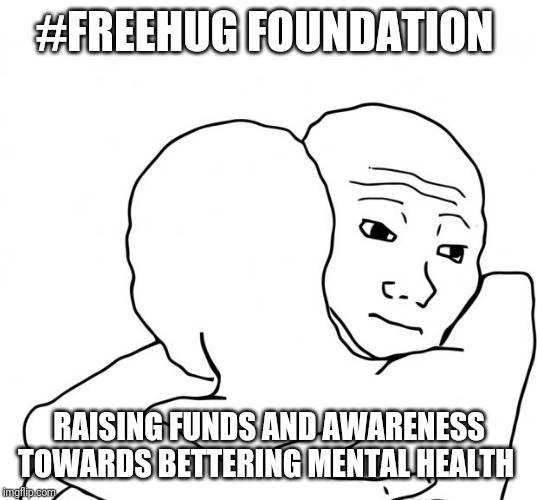 I Know That Feel Bro |  #FREEHUG FOUNDATION; RAISING FUNDS AND AWARENESS TOWARDS BETTERING MENTAL HEALTH | image tagged in memes,i know that feel bro | made w/ Imgflip meme maker
