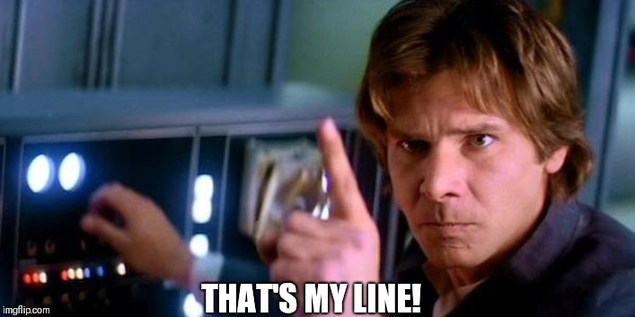 THAT'S MY LINE! | image tagged in angry han solo | made w/ Imgflip meme maker