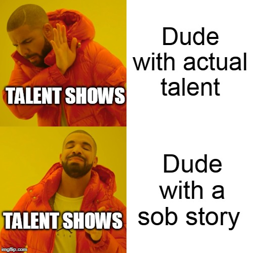 Drake Hotline Bling | Dude with a sob story Dude with actual talent TALENT SHOWS TALENT SHOWS | image tagged in memes,drake hotline bling | made w/ Imgflip meme maker