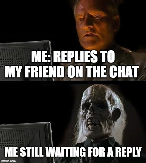 I'll Just Wait Here |  ME: REPLIES TO MY FRIEND ON THE CHAT; ME STILL WAITING FOR A REPLY | image tagged in memes,ill just wait here | made w/ Imgflip meme maker