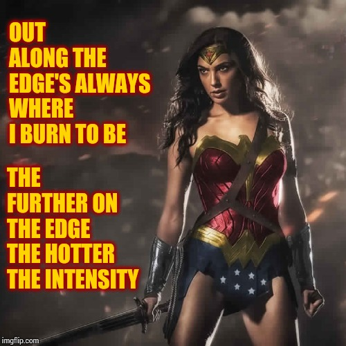 Half Of Earth's Population |  OUT ALONG THE EDGE'S ALWAYS WHERE I BURN TO BE; THE FURTHER ON THE EDGE THE HOTTER THE INTENSITY | image tagged in badass wonder woman,women,strong women,badass,memes,you can't handle the truth | made w/ Imgflip meme maker